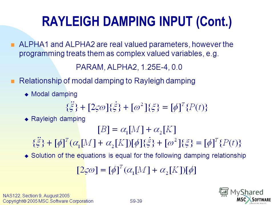 S9-39 NAS122, Section 9, August 2005 Copyright 2005 MSC.Software Corporation n ALPHA1 and ALPHA2 are real valued parameters, however the programming treats them as complex valued variables, e.g. PARAM, ALPHA2, 1.25E-4, 0.0 n Relationship of modal dam