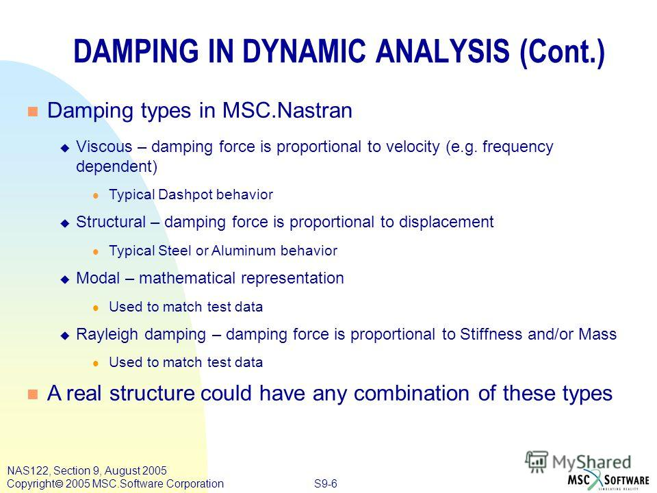 S9-6 NAS122, Section 9, August 2005 Copyright 2005 MSC.Software Corporation DAMPING IN DYNAMIC ANALYSIS (Cont.) n n Damping types in MSC.Nastran u u Viscous – damping force is proportional to velocity (e.g. frequency dependent) l l Typical Dashpot be