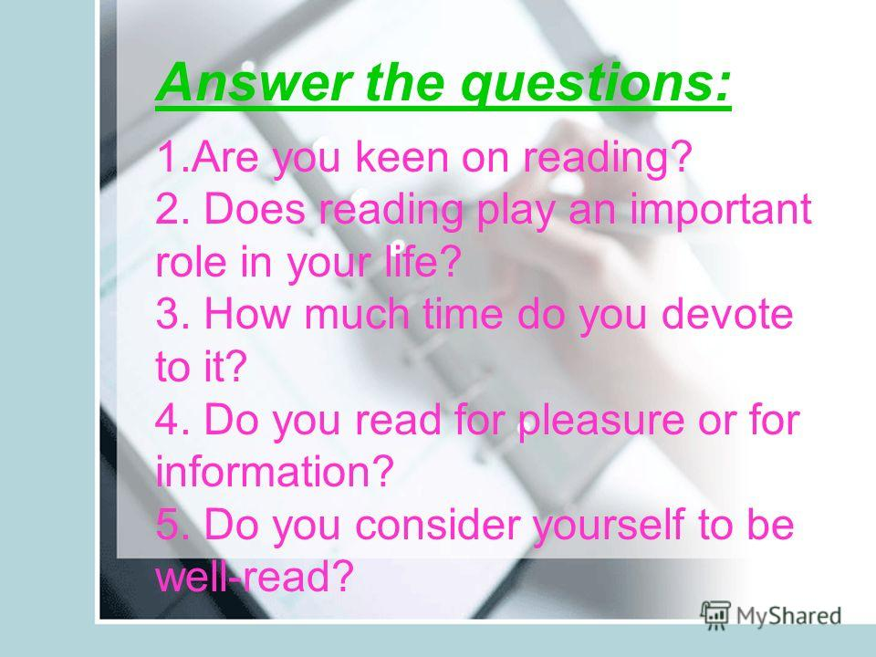 Answer the questions: 1. Are you keen on reading? 2. Does reading play an important role in your life? 3. How much time do you devote to it? 4. Do you read for pleasure or for information? 5. Do you consider yourself to be well-read?