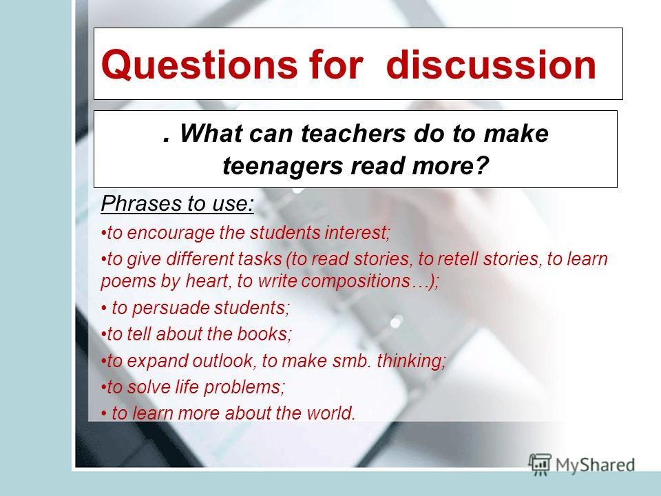 Questions for discussion. What can teachers do to make teenagers read more? Phrases to use: to encourage the students interest; to give different tasks (to read stories, to retell stories, to learn poems by heart, to write compositions…); to persuade