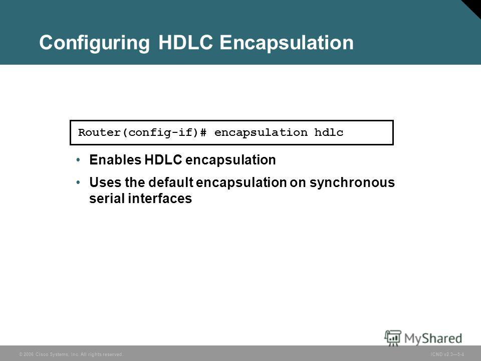 © 2006 Cisco Systems, Inc. All rights reserved. ICND v2.35-4 Router(config-if)# encapsulation hdlc Enables HDLC encapsulation Uses the default encapsulation on synchronous serial interfaces Configuring HDLC Encapsulation