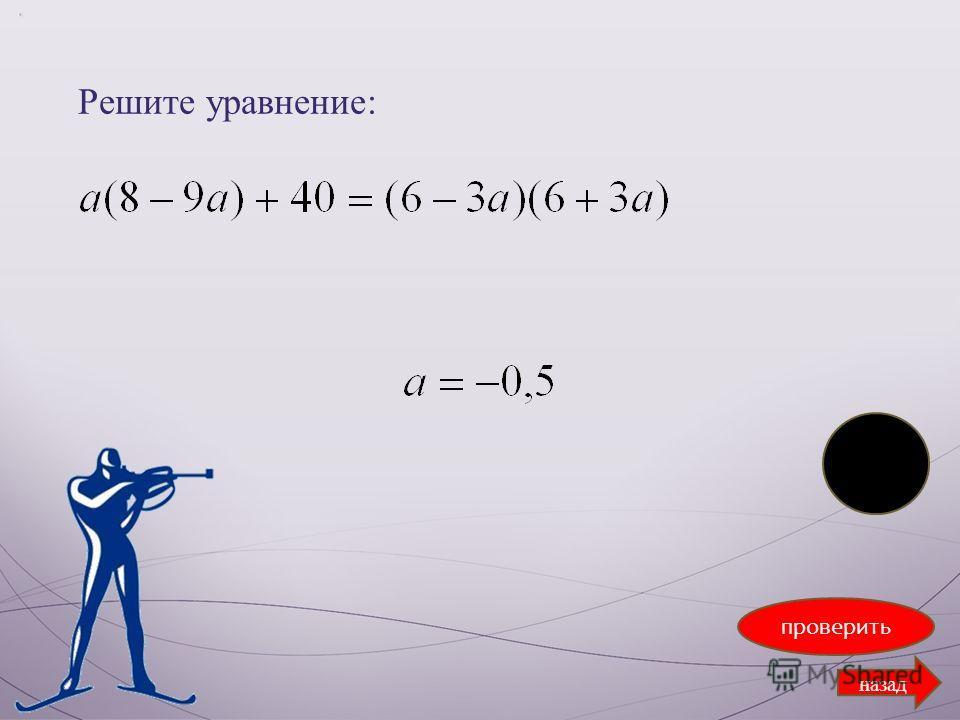 Решите уравнение: проверить назад