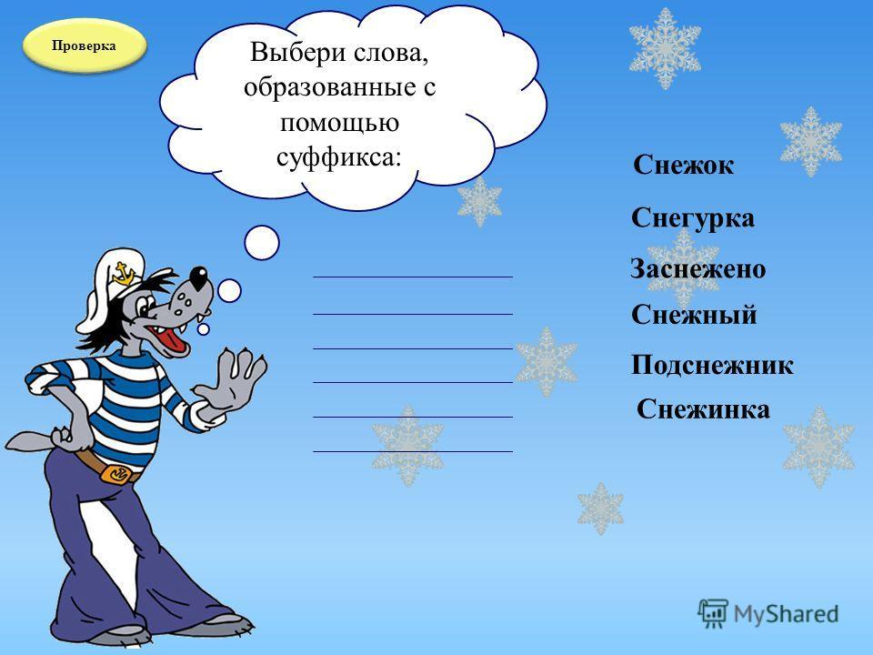 Проверка Выбери слова, образованные с помощью суффикса: Подснежник Снежок Снежный Заснежено Снежинка Снегурка