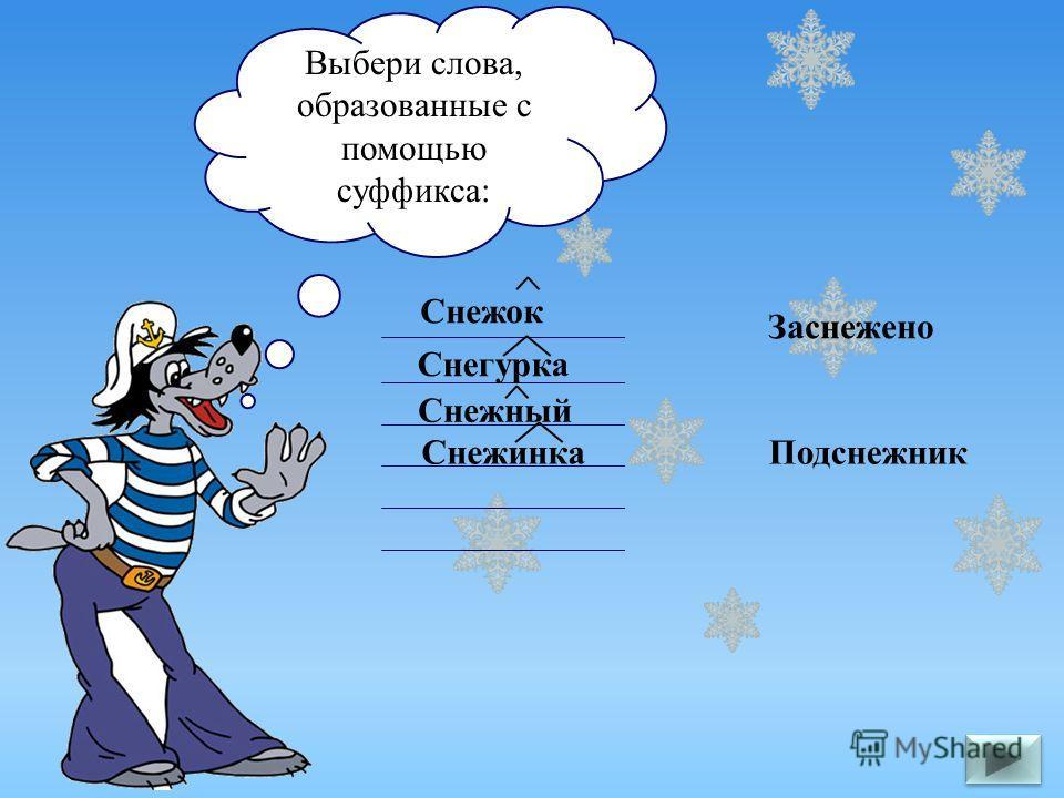 Выбери слова, образованные с помощью суффикса: Подснежник Снежок Снежный Заснежено Снежинка Снегурка
