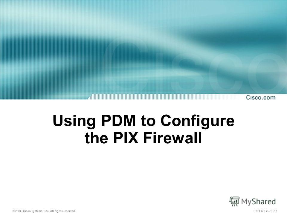 © 2004, Cisco Systems, Inc. All rights reserved. CSPFA 3.218-15 Using PDM to Configure the PIX Firewall