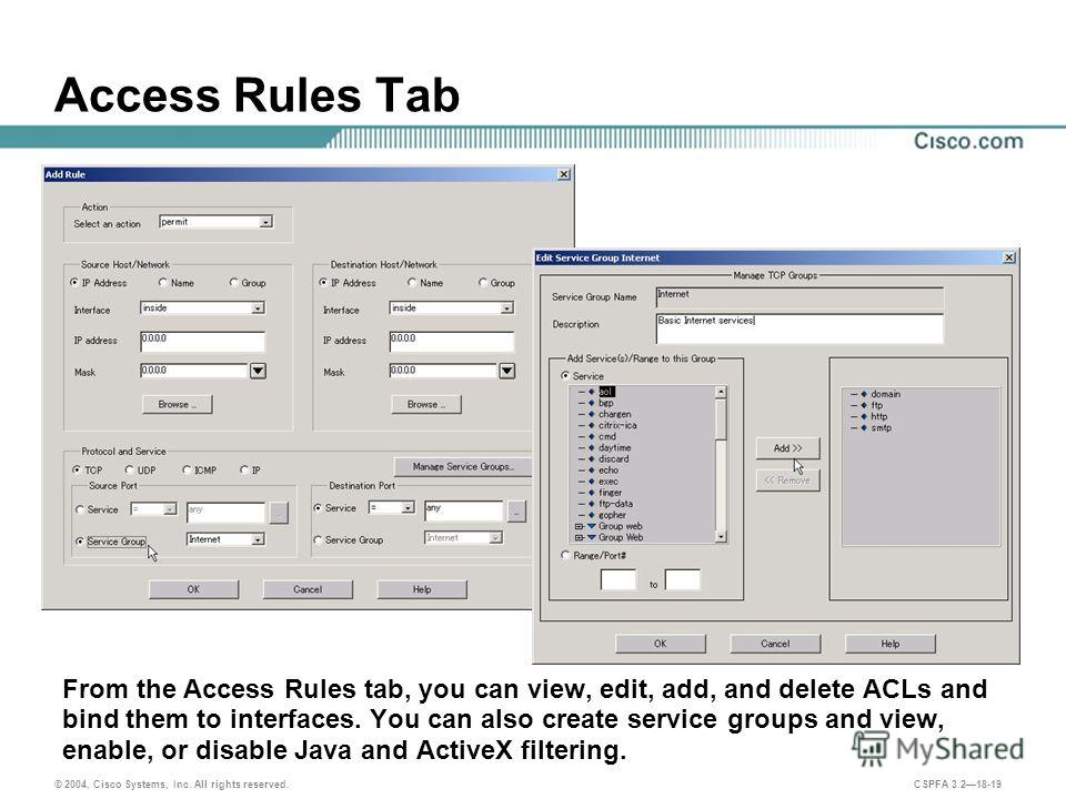 © 2004, Cisco Systems, Inc. All rights reserved. CSPFA 3.218-19 Access Rules Tab From the Access Rules tab, you can view, edit, add, and delete ACLs and bind them to interfaces. You can also create service groups and view, enable, or disable Java and