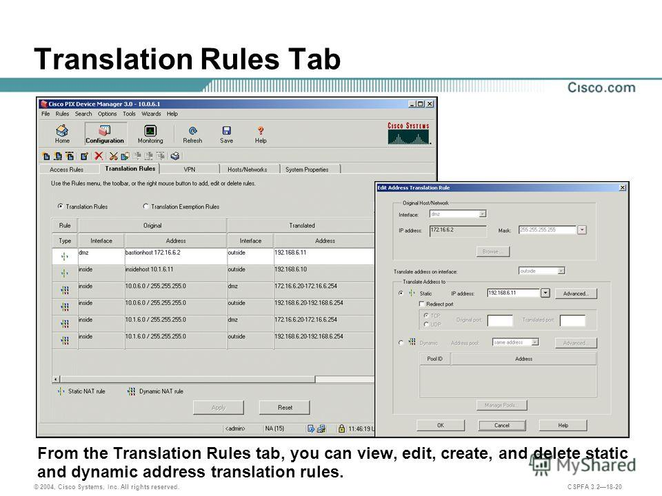 © 2004, Cisco Systems, Inc. All rights reserved. CSPFA 3.218-20 Translation Rules Tab From the Translation Rules tab, you can view, edit, create, and delete static and dynamic address translation rules.