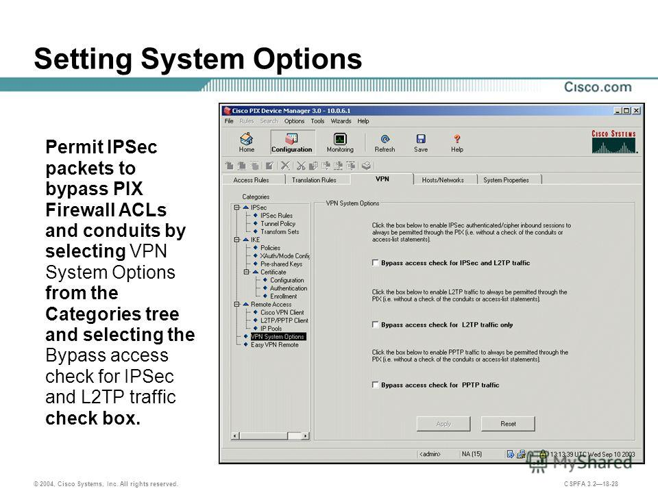 © 2004, Cisco Systems, Inc. All rights reserved. CSPFA 3.218-28 Setting System Options Permit IPSec packets to bypass PIX Firewall ACLs and conduits by selecting VPN System Options from the Categories tree and selecting the Bypass access check for IP