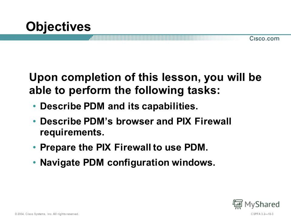 © 2004, Cisco Systems, Inc. All rights reserved. CSPFA 3.218-3 Objectives Upon completion of this lesson, you will be able to perform the following tasks: Describe PDM and its capabilities. Describe PDMs browser and PIX Firewall requirements. Prepare