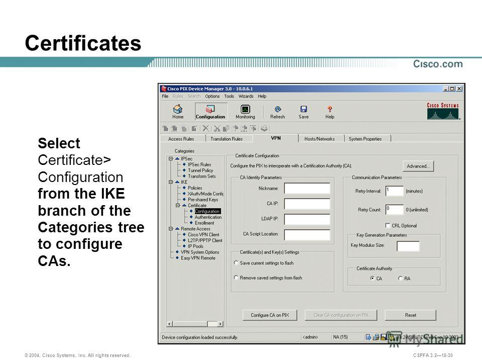 © 2004, Cisco Systems, Inc. All rights reserved. CSPFA 3.218-30 Certificates Select Certificate> Configuration from the IKE branch of the Categories tree to configure CAs.