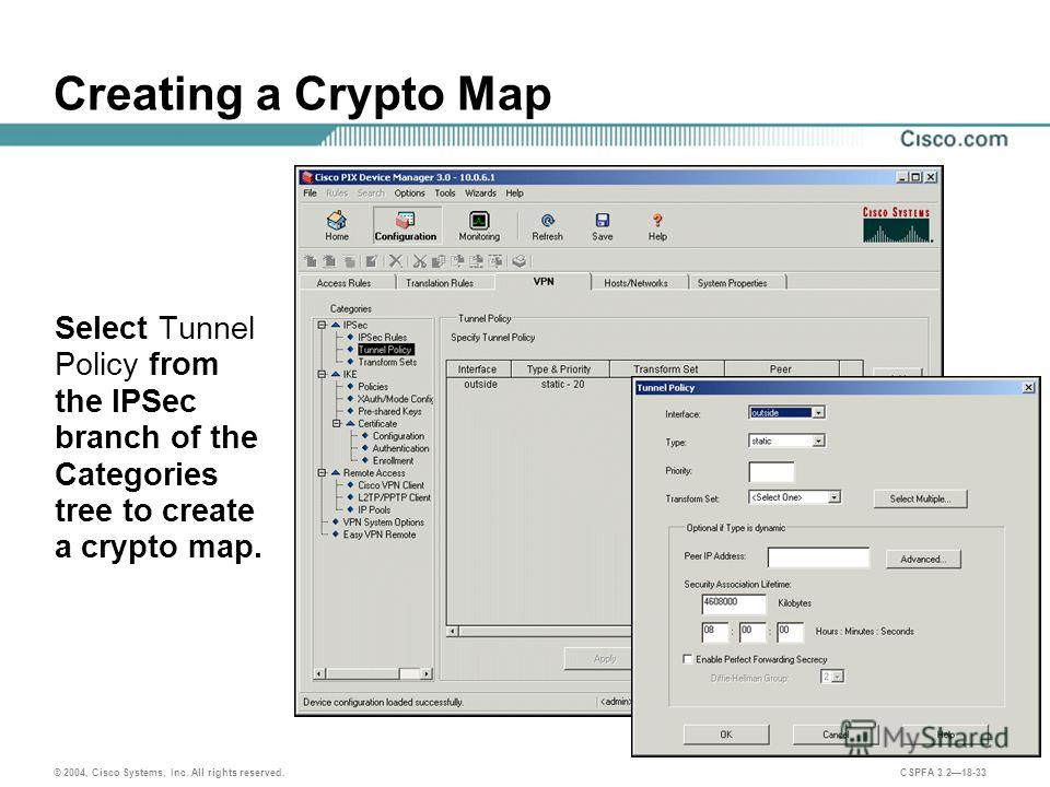 © 2004, Cisco Systems, Inc. All rights reserved. CSPFA 3.218-33 Creating a Crypto Map Select Tunnel Policy from the IPSec branch of the Categories tree to create a crypto map.