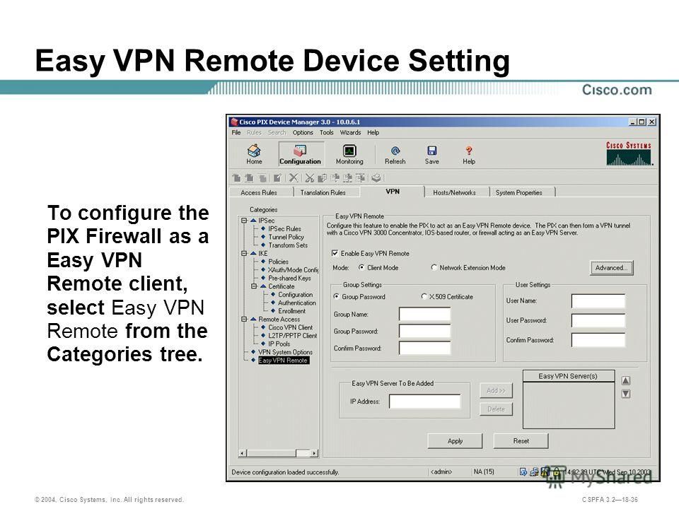 © 2004, Cisco Systems, Inc. All rights reserved. CSPFA 3.218-36 Easy VPN Remote Device Setting To configure the PIX Firewall as a Easy VPN Remote client, select Easy VPN Remote from the Categories tree.
