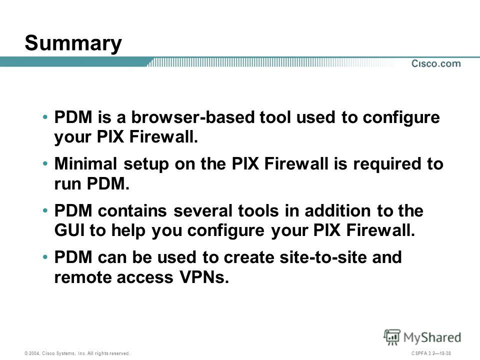 © 2004, Cisco Systems, Inc. All rights reserved. CSPFA 3.218-38 Summary PDM is a browser-based tool used to configure your PIX Firewall. Minimal setup on the PIX Firewall is required to run PDM. PDM contains several tools in addition to the GUI to he