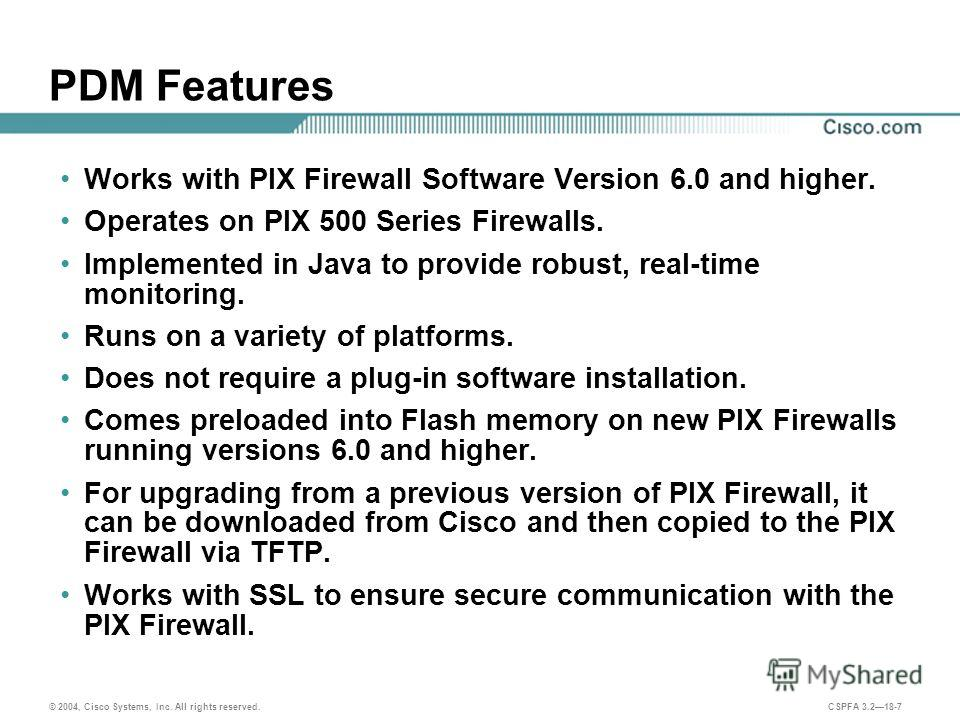 © 2004, Cisco Systems, Inc. All rights reserved. CSPFA 3.218-7 PDM Features Works with PIX Firewall Software Version 6.0 and higher. Operates on PIX 500 Series Firewalls. Implemented in Java to provide robust, real-time monitoring. Runs on a variety