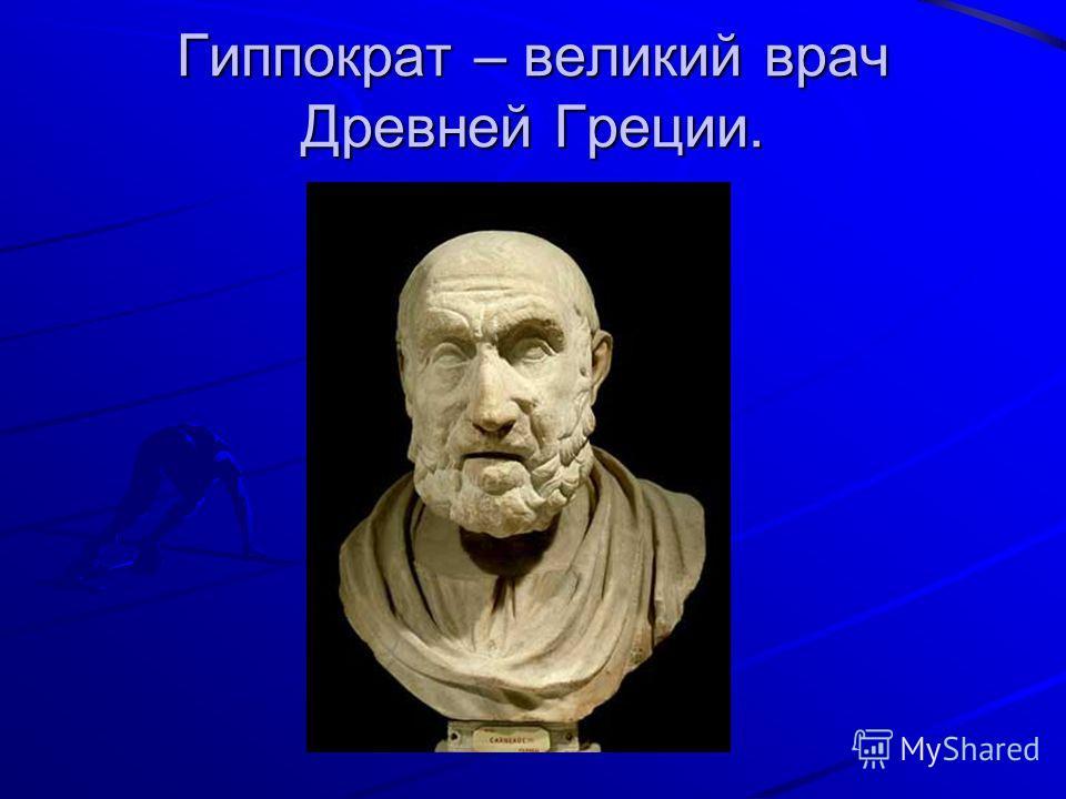 Гиппократ – великий врач Древней Греции.