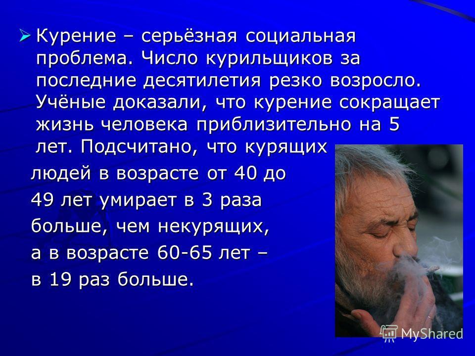 Курение – серьёзная социальная проблема. Число курильщиков за последние десятилетия резко возросло. Учёные доказали, что курение сокращает жизнь человека приблизительно на 5 лет. Подсчитано, что курящих Курение – серьёзная социальная проблема. Число