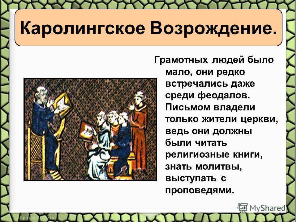 Каролингское Возрождение. Грамотных людей было мало, они редко встречались даже среди феодалов. Письмом владели только жители церкви, ведь они должны были читать религиозные книги, знать молитвы, выступать с проповедями.
