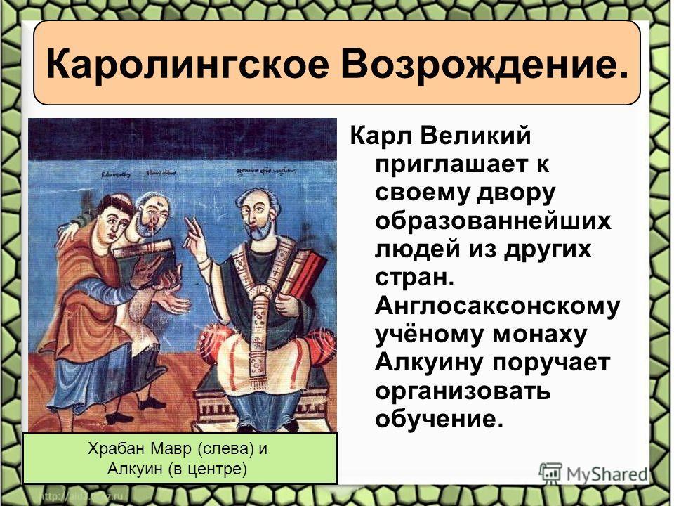Карл Великий приглашает к своему двору образованнейших людей из других стран. Англосаксонскому учёному монаху Алкуину поручает организовать обучение. Храбан Мавр (слева) и Алкуин (в центре)