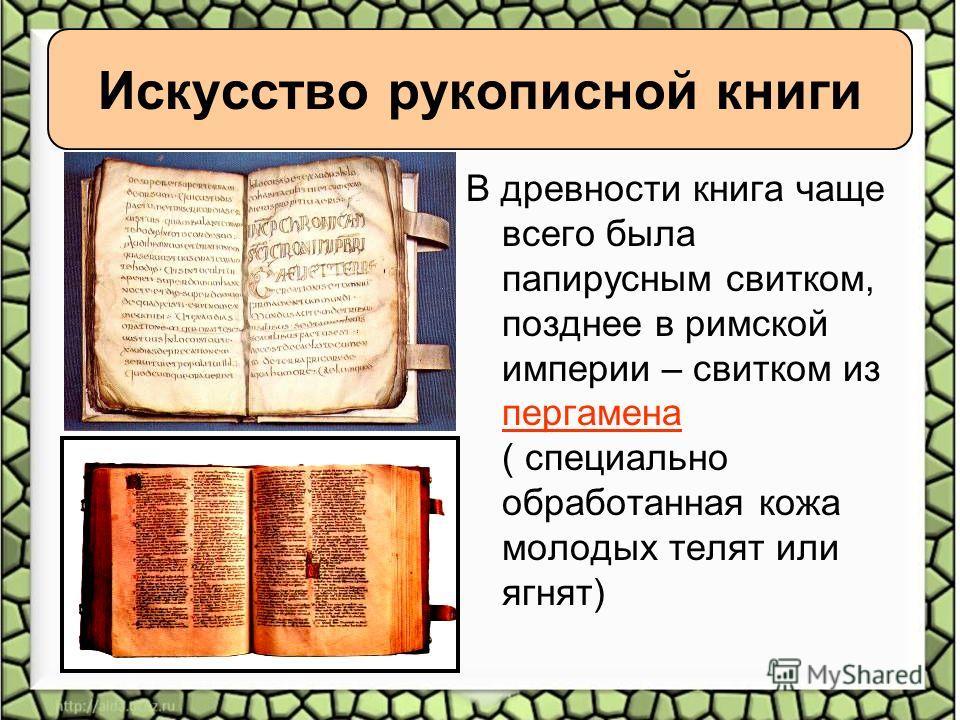 Искусство рукописной книги В древности книга чаще всего была папирусным свитком, позднее в римской империи – свитком из пергамена ( специально обработанная кожа молодых телят или ягнят)