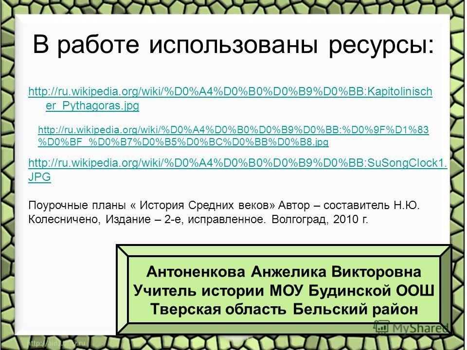 В работе использованы ресурсы: http://ru.wikipedia.org/wiki/%D0%A4%D0%B0%D0%B9%D0%BB:Kapitolinisch er_Pythagoras.jpg http://ru.wikipedia.org/wiki/%D0%A4%D0%B0%D0%B9%D0%BB:%D0%9F%D1%83 %D0%BF_%D0%B7%D0%B5%D0%BC%D0%BB%D0%B8. jpg http://ru.wikipedia.org