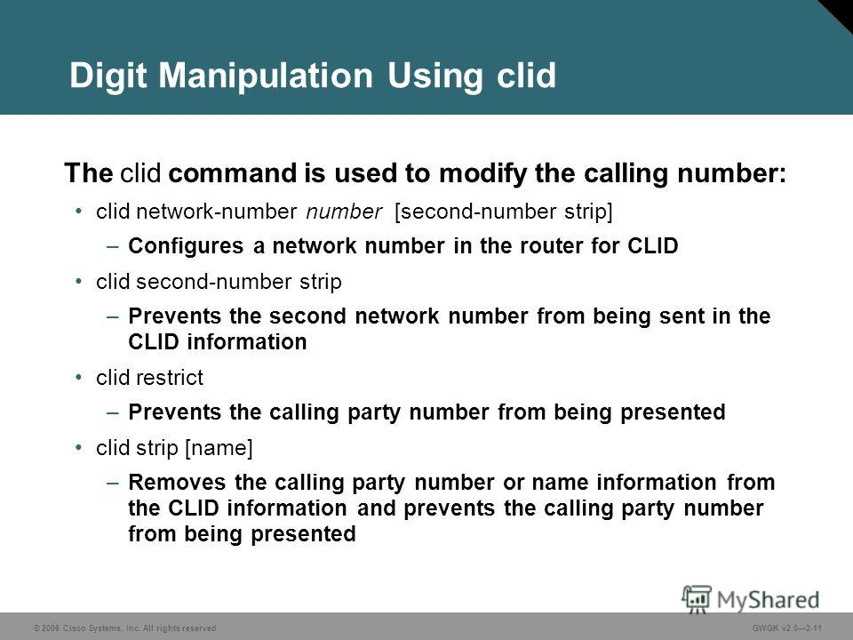 © 2006 Cisco Systems, Inc. All rights reserved.GWGK v2.03-11 Digit Manipulation Using clid The clid command is used to modify the calling number: clid network-number number [second-number strip] –Configures a network number in the router for CLID cli