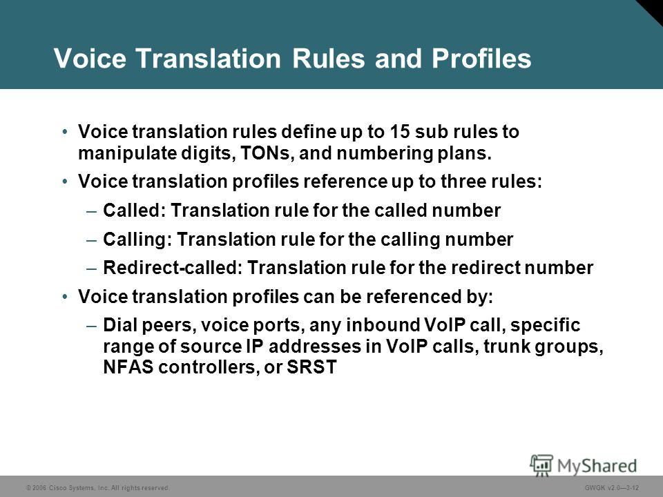 © 2006 Cisco Systems, Inc. All rights reserved.GWGK v2.03-12 Voice Translation Rules and Profiles Voice translation rules define up to 15 sub rules to manipulate digits, TONs, and numbering plans. Voice translation profiles reference up to three rule