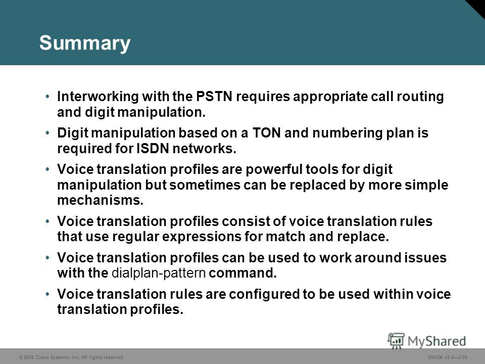© 2006 Cisco Systems, Inc. All rights reserved.GWGK v2.03-39 Summary Interworking with the PSTN requires appropriate call routing and digit manipulation. Digit manipulation based on a TON and numbering plan is required for ISDN networks. Voice transl