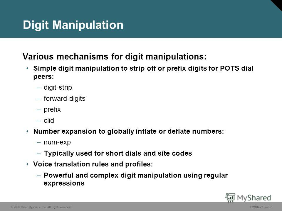 © 2006 Cisco Systems, Inc. All rights reserved.GWGK v2.03-7 Digit Manipulation Various mechanisms for digit manipulations: Simple digit manipulation to strip off or prefix digits for POTS dial peers: –digit-strip –forward-digits –prefix –clid Number