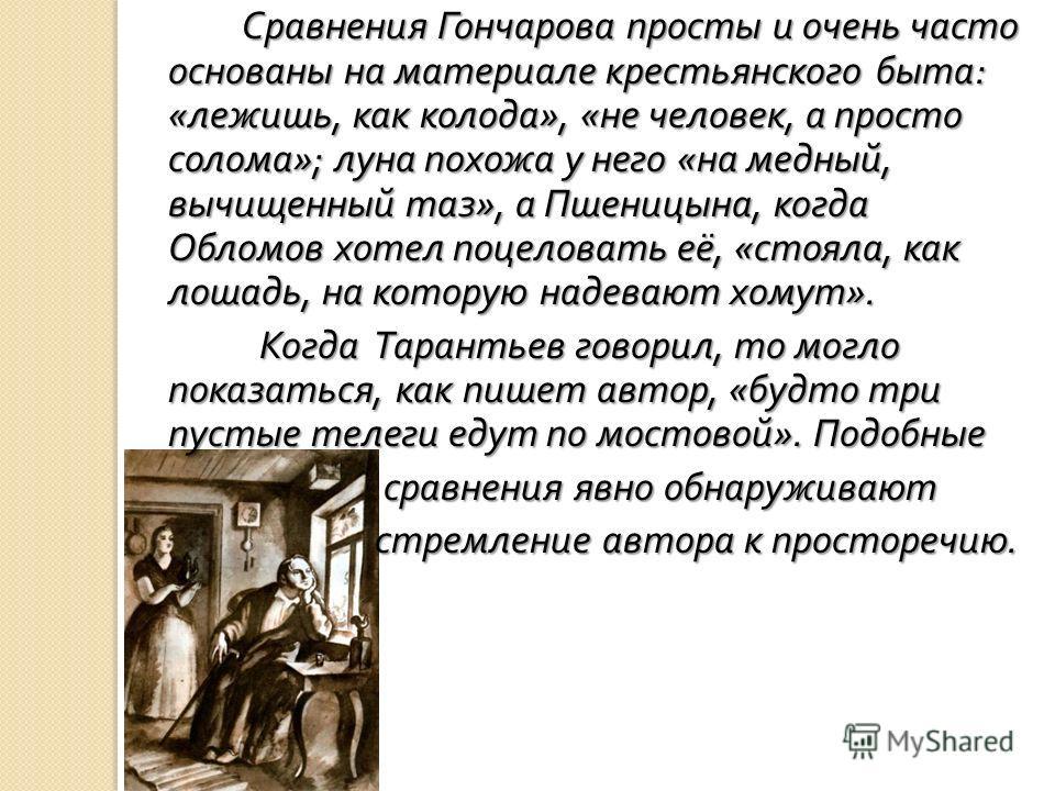 Сравнения Гончарова просты и очень часто основаны на материале крестьянского быта : « лежишь, как колода », « не человек, а просто солома »; луна похожа у него « на медный, вычищенный таз », а Пшеницына, когда Обломов хотел поцеловать её, « стояла, к