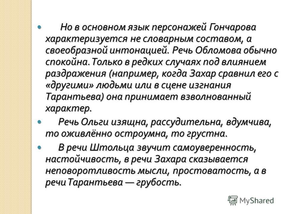Но в основном язык персонажей Гончарова характеризуется не словарным составом, а своеобразной интонацией. Речь Обломова обычно спокойна. Только в редких случаях под влиянием раздражения ( например, когда Захар сравнил его с « другими » людьми или в с