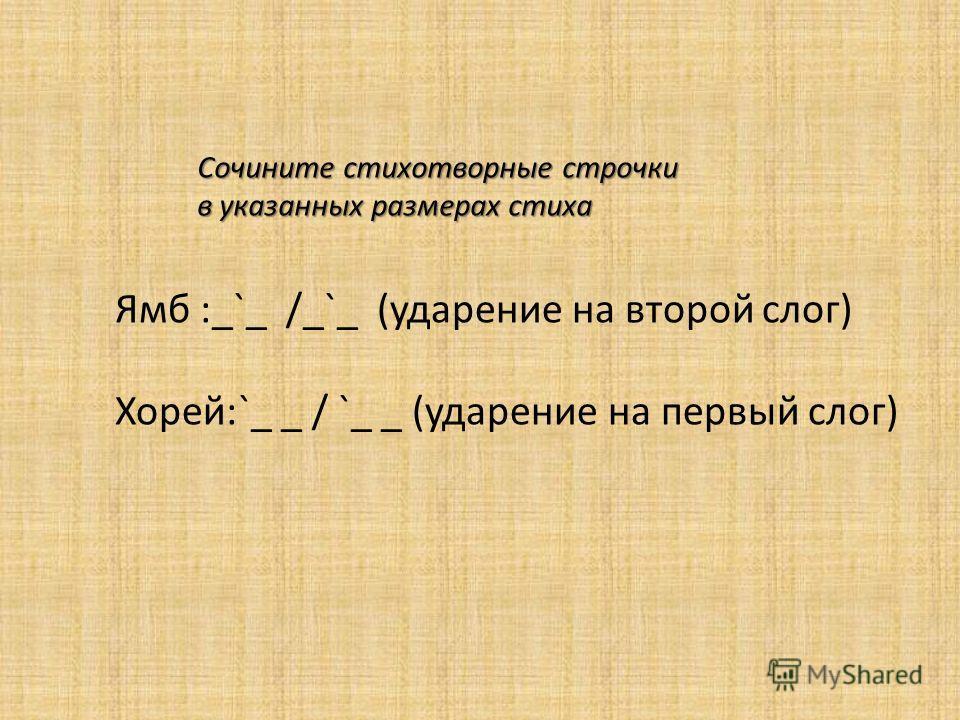 Сочините стихотворные строчки в указанных размерах стиха Ямб :_`_ /_`_ (ударение на второй слог) Хорей:`_ _ / `_ _ (ударение на первый слог)