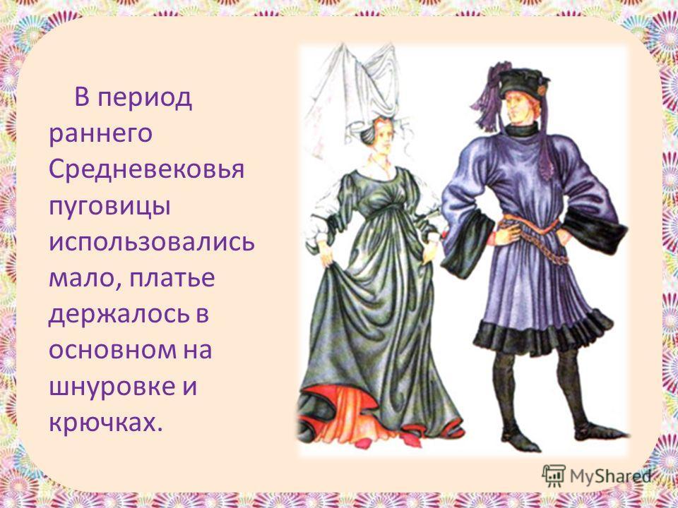 В период раннего Средневековья пуговицы использовались мало, платье держалось в основном на шнуровке и крючках.