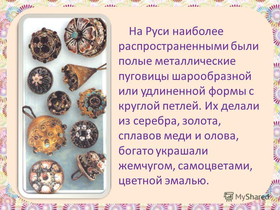 На Руси наиболее распространенными были полые металлические пуговицы шарообразной или удлиненной формы с круглой петлей. Их делали из серебра, золота, сплавов меди и олова, богато украшали жемчугом, самоцветами, цветной эмалью.