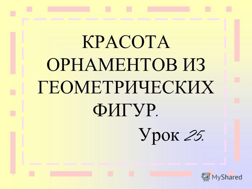 КРАСОТА ОРНАМЕНТОВ ИЗ ГЕОМЕТРИЧЕСКИХ ФИГУР. Урок 25.