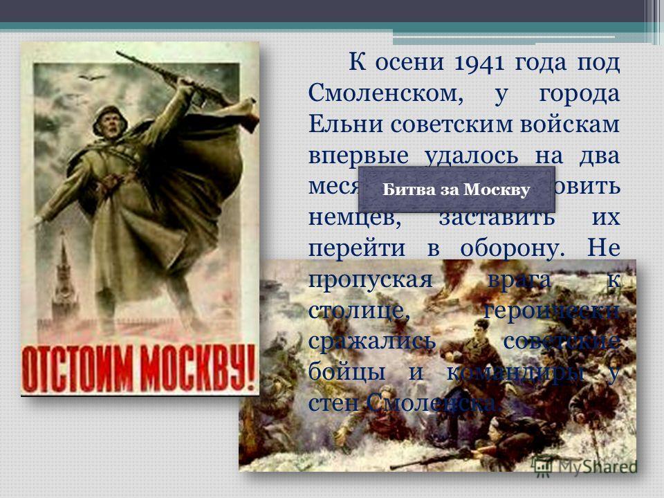 К осени 1941 года под Смоленском, у города Ельни советским войскам впервые удалось на два месяца остановить немцев, заставить их перейти в оборону. Не пропуская врага к столице, героически сражались советские бойцы и командиры у стен Смоленска. Битва