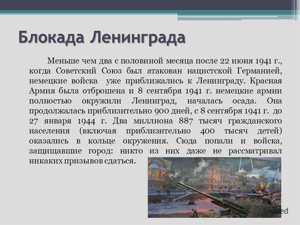 Блокада Ленинграда Меньше чем два с половиной месяца после 22 июня 1941 г., когда Советский Союз был атакован нацистской Германией, немецкие войска уже приближались к Ленинграду. Красная Армия была отброшена и 8 сентября 1941 г. немецкие армии полнос
