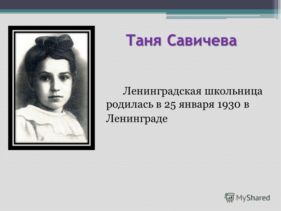 Таня Савичева Таня Савичева Ленинградская школьница родилась в 25 января 1930 в Ленинграде