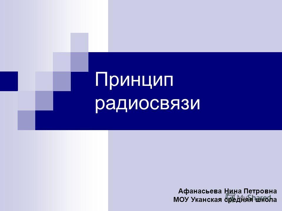 Принцип радиосвязи Афанасьева Нина Петровна МОУ Уканская средняя школа