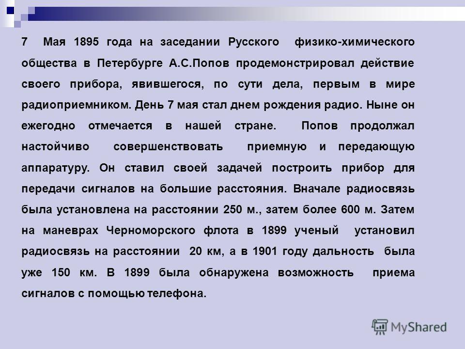 7 Мая 1895 года на заседании Русского физико-химического общества в Петербурге А.С.Попов продемонстрировал действие своего прибора, явившегося, по сути дела, первым в мире радиоприемником. День 7 мая стал днем рождения радио. Ныне он ежегодно отмечае