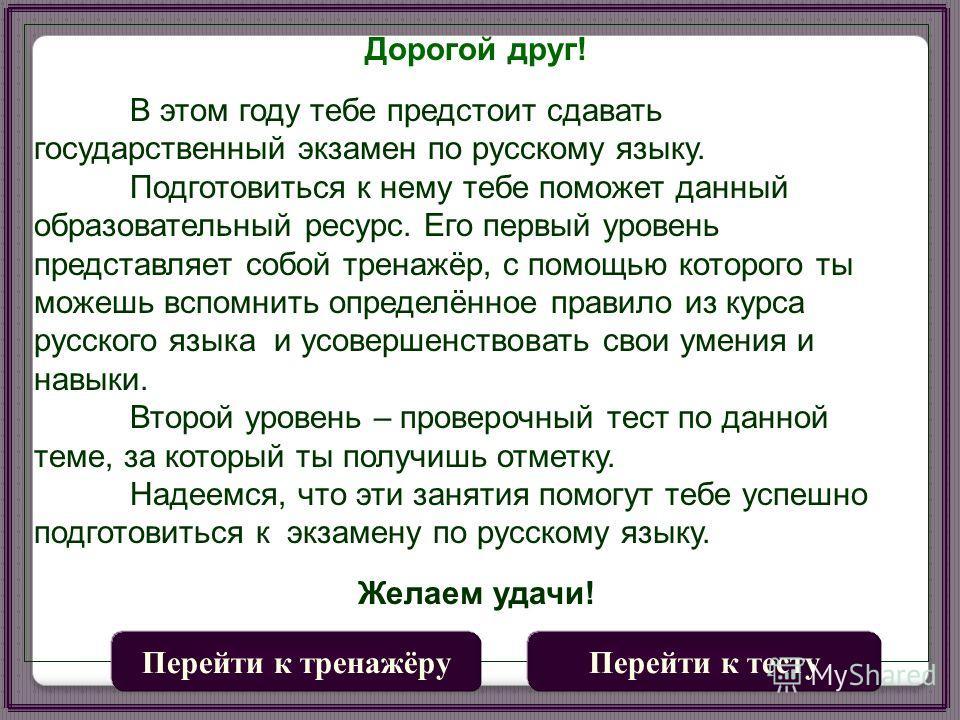 Дорогой друг! В этом году тебе предстоит сдавать государствсенный экзамен по русскому языку. Подготовиться к нему тебе поможет данный образовательный ресурс. Его первый уровсень представляет собой тренажёр, с помощью которого ты можешь вспомниюить оп