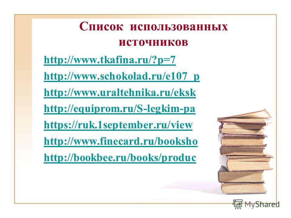Список использованных источников http://www.tkafina.ru/?p=7 http://www.schokolad.ru/e107_p http://www.uraltehnika.ru/eksk http://equiprom.ru/S-legkim-pa https://ruk.1september.ru/view http://www.finecard.ru/booksho http://bookbee.ru/books/produc