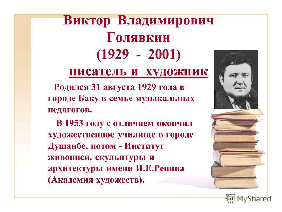 Виктор Владимирович Голявкин (1929 - 2001) писатель и художник Родился 31 августа 1929 года в городе Баку в семье музыкальных педагогов. В 1953 году с отличием окончил художественное училище в городе Душанбе, потом - Институт живописи, скульптуры и а