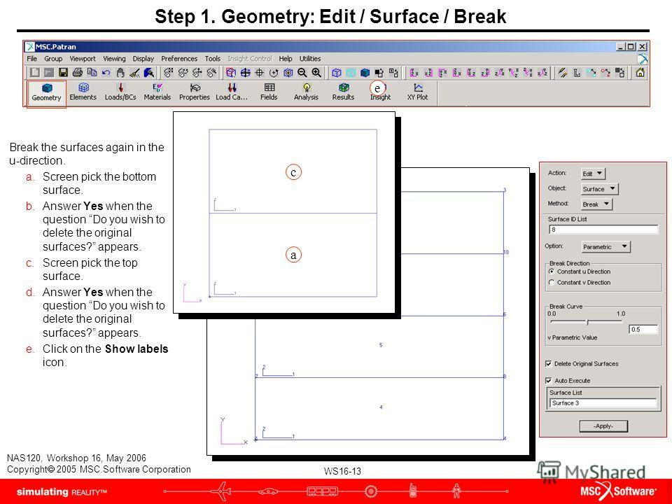 WS16-13 NAS120, Workshop 16, May 2006 Copyright 2005 MSC.Software Corporation Step 1. Geometry: Edit / Surface / Break Break the surfaces again in the u-direction. a.Screen pick the bottom surface. b.Answer Yes when the question Do you wish to delete