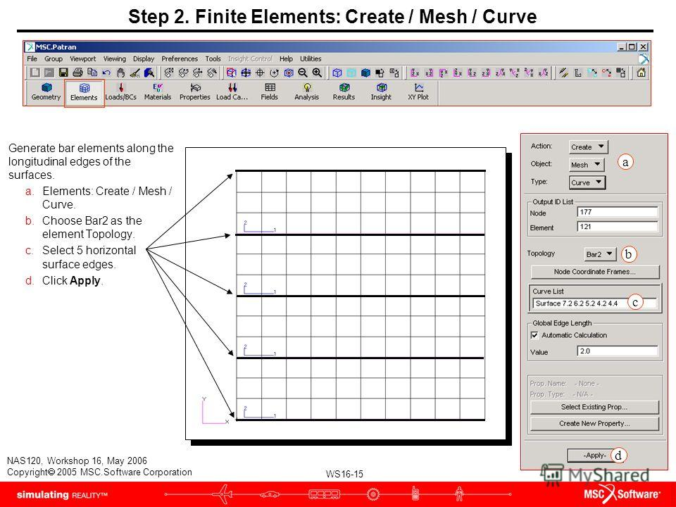 WS16-15 NAS120, Workshop 16, May 2006 Copyright 2005 MSC.Software Corporation Step 2. Finite Elements: Create / Mesh / Curve Generate bar elements along the longitudinal edges of the surfaces. a.Elements: Create / Mesh / Curve. b.Choose Bar2 as the e