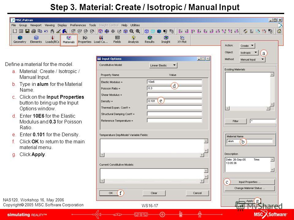 WS16-17 NAS120, Workshop 16, May 2006 Copyright 2005 MSC.Software Corporation Step 3. Material: Create / Isotropic / Manual Input Define a material for the model. a.Material: Create / Isotropic / Manual Input. b.Type in alum for the Material Name. c.