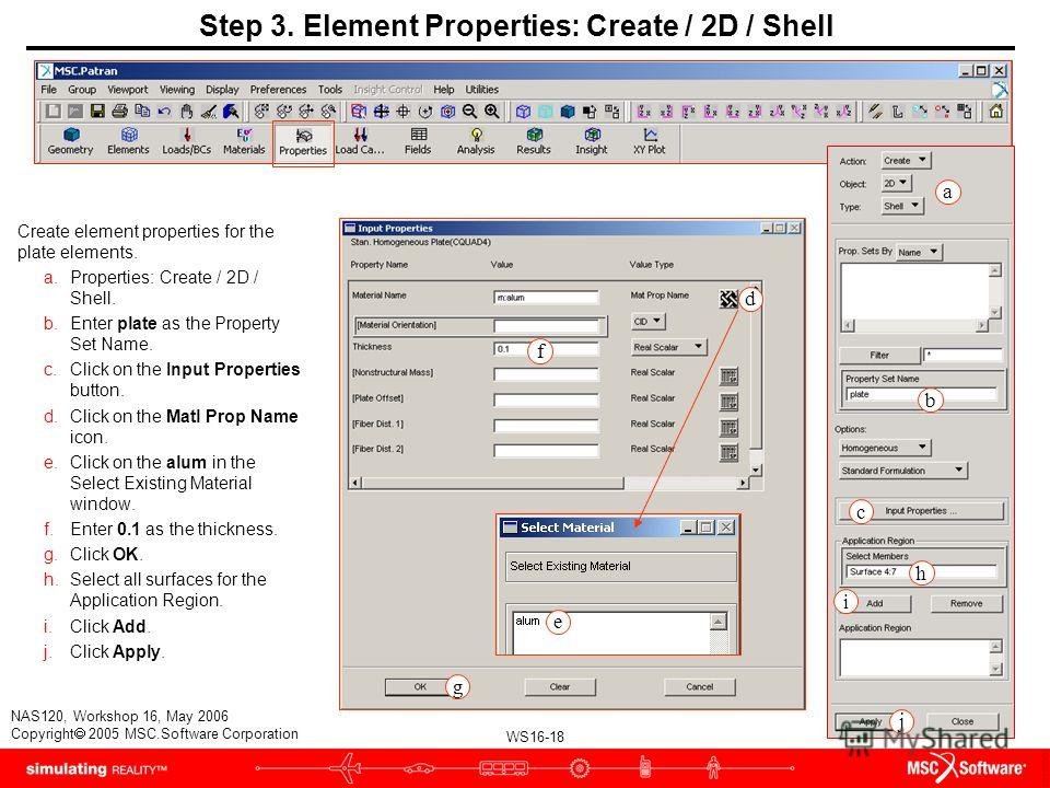 WS16-18 NAS120, Workshop 16, May 2006 Copyright 2005 MSC.Software Corporation Step 3. Element Properties: Create / 2D / Shell Create element properties for the plate elements. a.Properties: Create / 2D / Shell. b.Enter plate as the Property Set Name.