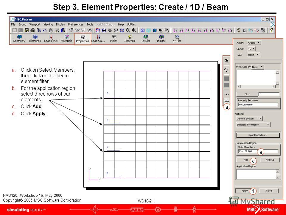 WS16-21 NAS120, Workshop 16, May 2006 Copyright 2005 MSC.Software Corporation Step 3. Element Properties: Create / 1D / Beam a.Click on Select Members, then click on the beam element filter. b.For the application region select three rows of bar eleme