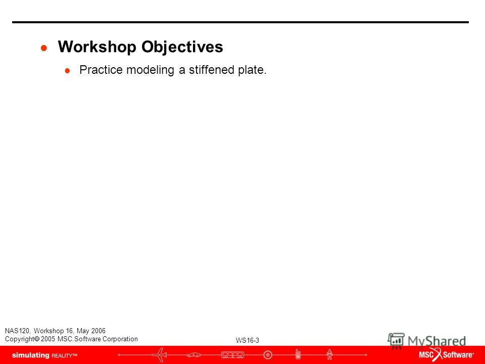 WS16-3 NAS120, Workshop 16, May 2006 Copyright 2005 MSC.Software Corporation l Workshop Objectives l Practice modeling a stiffened plate.