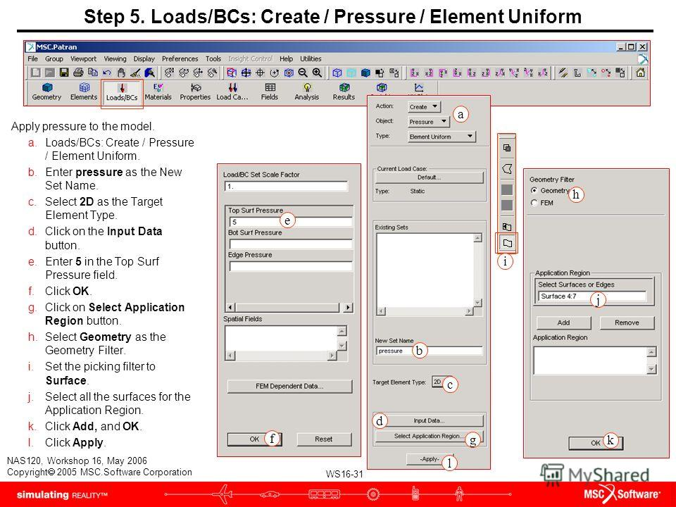 WS16-31 NAS120, Workshop 16, May 2006 Copyright 2005 MSC.Software Corporation Step 5. Loads/BCs: Create / Pressure / Element Uniform Apply pressure to the model. a.Loads/BCs: Create / Pressure / Element Uniform. b.Enter pressure as the New Set Name.