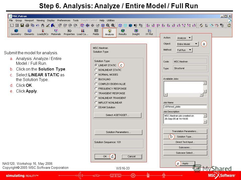 WS16-33 NAS120, Workshop 16, May 2006 Copyright 2005 MSC.Software Corporation Step 6. Analysis: Analyze / Entire Model / Full Run Submit the model for analysis. a.Analysis: Analyze / Entire Model / Full Run. b.Click on the Solution Type. c.Select LIN